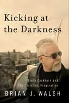 Kicking at the Darkness - Bruce Cockburn and the Christian Imagination ebook by Brian J. Walsh