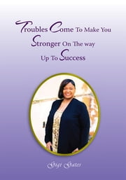 Troubles Come to Make You Stronger on the Way up to Success ebook by Gigi A. Gates