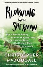 Running with Sherman - How a Rescue Donkey Inspired a Rag-tag Gang of Runners to Enter the Craziest Race in America ebook by Christopher McDougall