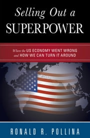 Selling Out a Superpower - Where the U.S. Economy Went Wrong and How We Can Turn It Around ebook by Ronald R. Pollina