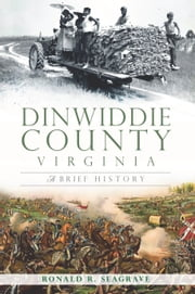 Dinwiddie County, Virginia - A Brief History ebook by Ronald Seagrave,Laura Willoughby