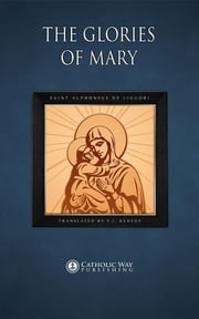 The Glories of Mary ebook by Saint Alphonsus de Liguori,P.J. Kenedy,Catholic Way Publishing