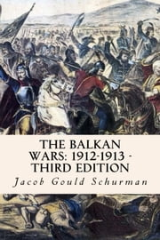 The Balkan Wars: 1912-1913 - Third Edition ebook by Jacob Gould Schurman