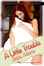 A Little Trouble ebook by Abbie Adams