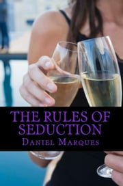 The Rules Of Seduction: From Attraction to Great Sex and Fulfilling Relationships ebook by Daniel Marques