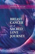 Breast Cancer as a Sacred Love Journey ebook by Jennifer J Elam