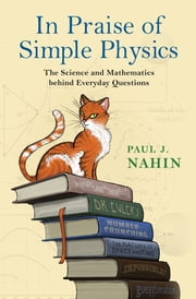 In Praise of Simple Physics - The Science and Mathematics behind Everyday Questions ebook by Paul J. Nahin