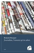 Journaliste, l'ennemi qu'on adore ebook by Benjamin Bousquet
