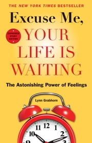 Excuse Me, Your Life Is Waiting, Expanded Study Edition - The Astonishing Power of Feelings ebook by Lynn Grabhorn