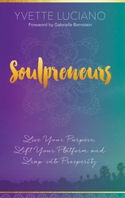 Soulpreneurs - Live Your Purpose, Lift Your Platform and Leap into Prosperity ebook by Yvette Luciano
