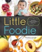 Little Foodie - Baby Food Recipes for Babies and Toddlers with Taste eBook by Michele Olivier, Sara Peternell
