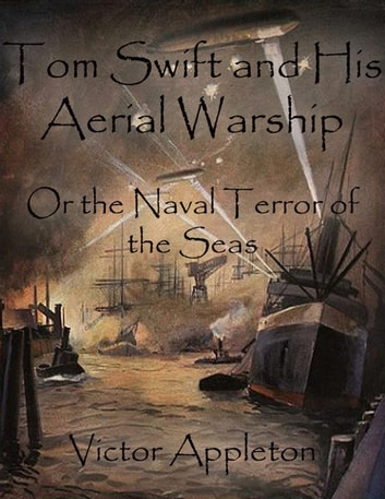 Tom Swift and His Aerial Warship: Or the Naval Terror of the Seas ebook by Victor Appleton