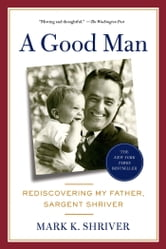 A Good Man - Rediscovering My Father, Sargent Shriver ebook by Mark Shriver