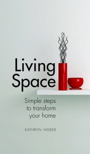 Living Space - Simple Steps to Transform Your Home ebook by Kathryn Weber