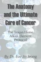 The Anatomy and The Ultimate Cure of Cancer ebook by Eue Jin Jeong