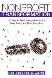 Nonprofit Transformation - 100 Keys to Breakthrough Results for Every Board and Chief Executive ebook by Christopher DiCarlo