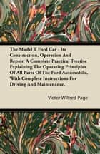 The Model T Ford Car - Its Construction, Operation and Repair. a Complete Practical Treatise Explaining the Operating Principles of All Parts of the F ebook by Victor Wilfred Page