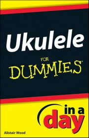 Ukulele In A Day For Dummies ebook by Alistair Wood