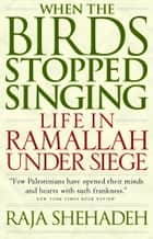 When the Birds Stopped Singing - Life in Ramallah Under Siege ebook by Raja Shehadeh