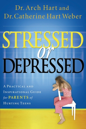 Stressed or Depressed - A Practical and Inspirational Guide for Parents of Hurting Teens ebook by Archibald Hart,Catherine Hart Weber