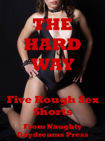 The Hard Way: Five Rough Hardcore Sex Shorts ebook by Naughty Daydreams Press