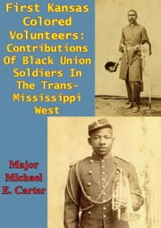 First Kansas Colored Volunteers: Contributions Of Black Union Soldiers In The Trans-Mississippi West ebook by Major Michael E. Carter