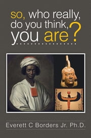 So, Who really, do you think, you are? ebook by Everett C Borders Jr. Ph.D.