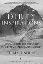 Dirty Inspirations - Lessons from the Trenches of Extreme Endurance Sports ebook by Terri Schneider, Scott Tinley