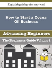 How to Start a Cocoa Oil Business (Beginners Guide) ebook by Gwenda Geer,Sam Enrico