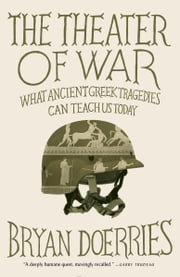 The Theater of War - What Ancient Greek Tragedies Can Teach Us Today ebook by Bryan Doerries