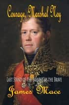 Courage, Marshal Ney - Last Stand of the Bravest of the Brave ebook by James Mace