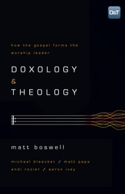 Doxology and Theology - How the Gospel Forms the Worship Leader ebook by Matt Boswell