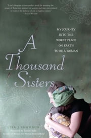 A Thousand Sisters - My Journey into the Worst Place on Earth to Be a Woman ebook by Lisa J Shannon, Zainab Salbi