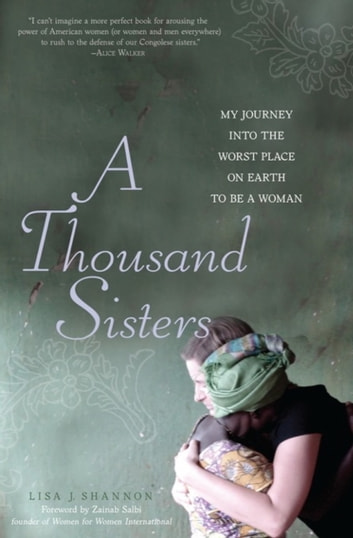 A Thousand Sisters - My Journey into the Worst Place on Earth to Be a Woman ebook by Lisa J Shannon