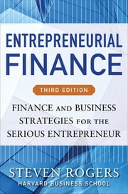 Entrepreneurial Finance, Third Edition: Finance and Business Strategies for the Serious Entrepreneur - Finance and Business Strategies for the Serious Entrepreneur ebook by Steven Rogers,Roza Makonnen