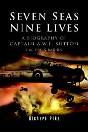 Seven Seas, Nine Lives - The Valour of Captain A.W.F. Sutton, CBE, DSC and Bar, RN 電子書 by Richard Pike