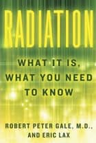 Radiation - What It Is, What You Need to Know ebook by Robert Peter Gale, Eric Lax