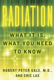 Radiation - What It Is, What You Need to Know ebook by Robert Peter Gale,Eric Lax