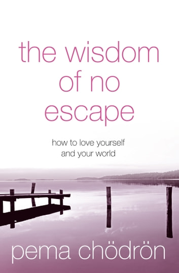 The Wisdom of No Escape: How to love yourself and your world ebook by Pema Chödrön