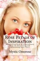 Rose Petals of Inspiration: An Uplifting Book of Empowerment Tips for Discovering and Maintaining Inner Peace ebook by Mystic Omorose