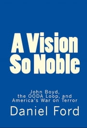 A Vision So Noble: John Boyd, the OODA Loop, and America's War on Terror ebook by Daniel Ford