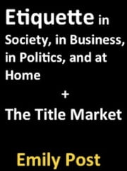Etiquette in Society, in Business, in Politics, and at Home + The Title Market ebook by Emily Post