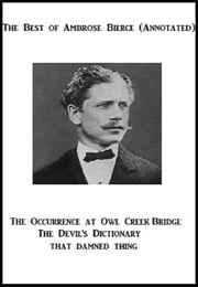 The Best of Ambrose Bierce (Annotated) Including: The Occurrence at Owl Creek Bridge, The Devil's Dictionary, and That Damned Thing ebook by Ambrose Bierce