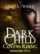 Dark Child (Covens Rising): Episode 5 ebook by Adina West