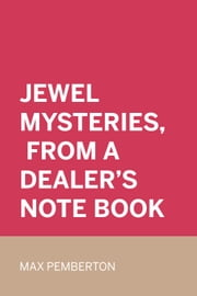 Jewel Mysteries, from a Dealer's Note Book ebook by Max Pemberton