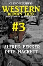 Cassiopeiapress Western Roman Trio #3: Drei Western in einem Band ebook by Alfred Bekker, Pete Hackett