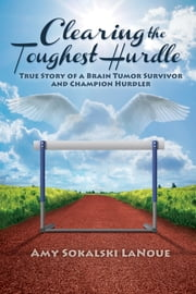 Clearing the Toughest Hurdle - True Story of a Brain Tumor Survivor and Champion Hurdler ebook by Amy Sokalski LaNoue