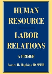 Human Resource/Labor Relations - A Primer ebook by James Hopkins