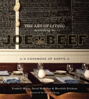The Art of Living According to Joe Beef - A Cookbook of Sorts ebook by David McMillan,Frederic Morin,Meredith Erickson,David Chang