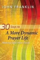 30 Days to a More Dynamic Prayer Life - Making God Your Focus ebook by